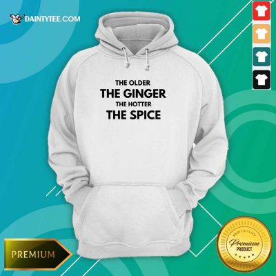 The Older The Ginger The Hotter The Spice Hoodie