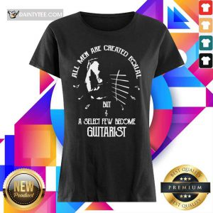 Top All Men Are Created Equal But A Select Few Become Guitarist Ladies Tee