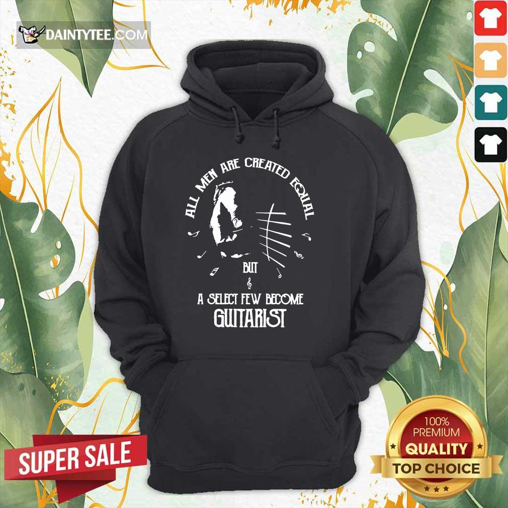 Top All Men Are Created Equal But A Select Few Become Guitarist Hoodie