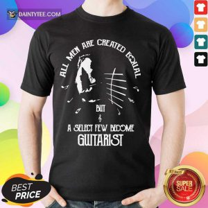 Top All Men Are Created Equal But A Select Few Become Guitarist Shirt