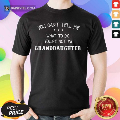 You're Not My Granddaughter Shirt