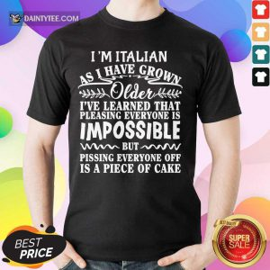 I'm Italian As I Have Grown Older I've Learned That Pleasing Everyone Is Impossible Shirt