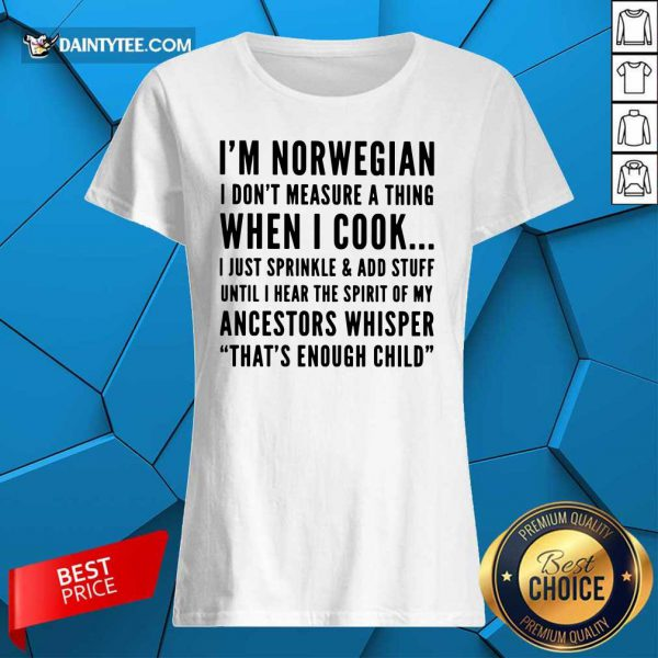 I'm Norwegian I Cook I Just Sprinkle And Add Stuff Until Hear The Spirit Of My Ancestors Whisper That's Enough Child Ladies Tee