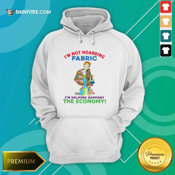 I'm Not Hoarding Fabric I'm Helping Support The Economy Hoodie