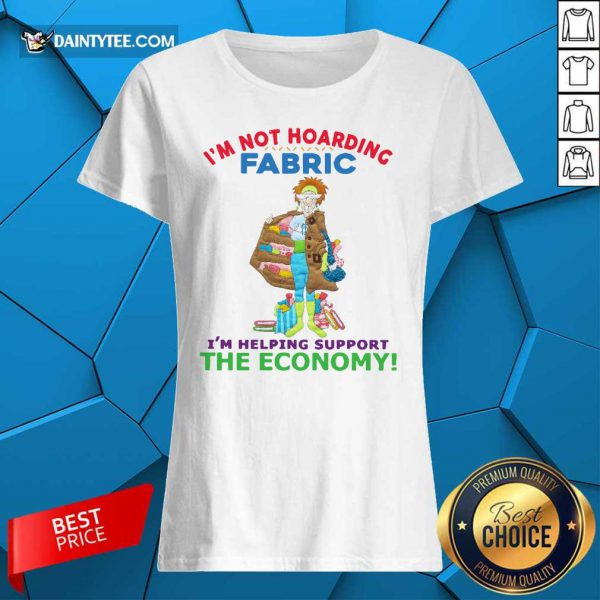 I'm Not Hoarding Fabric I'm Helping Support The Economy Ladies Tee