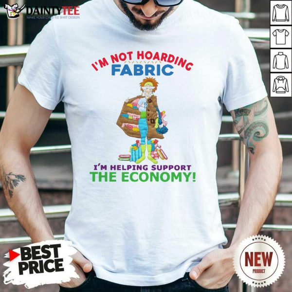 I'm Not Hoarding Fabric I'm Helping Support The Economy Shirt