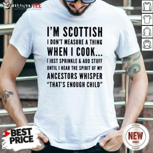I'm Scottish I Cook I Just Sprinkle And Add Stuff Until Hear The Spirit Of My Ancestors Whisper That's Enough Child Shirt