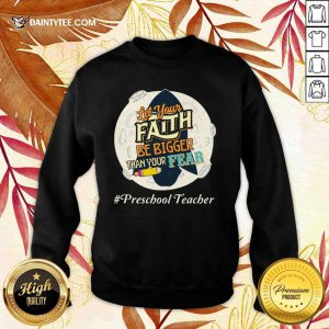 Let Your Faith Be Bigger Than Your Fear Preschool Teacher Sweater