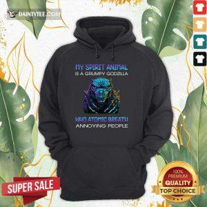 My Spirit Animal Is A Grumpy Godzilla Who Atomic Breath Annoying People Hoodie