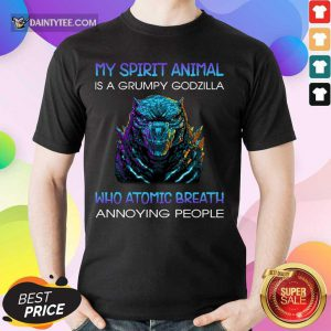 My Spirit Animal Is A Grumpy Godzilla Who Atomic Breath Annoying People Shirt