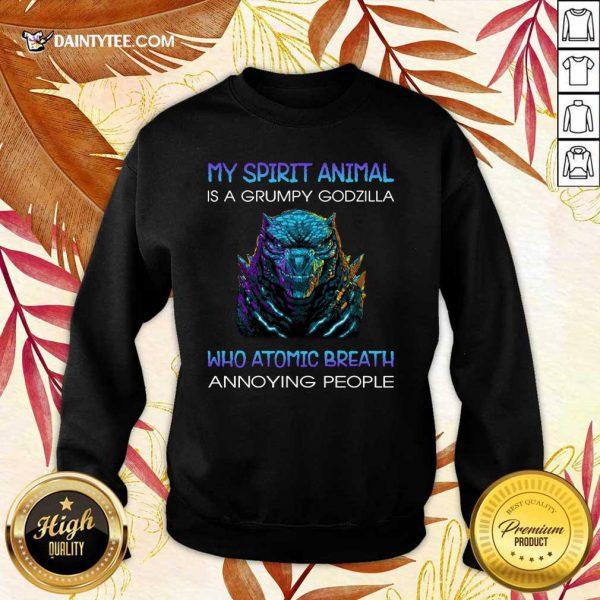 My Spirit Animal Is A Grumpy Godzilla Who Atomic Breath Annoying People Sweater