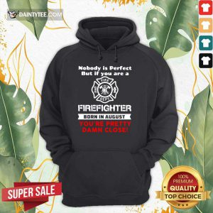 Nobody Is Perfect But If You Are A Firefighter Born In August You're Pretty Damn Close Hoodie