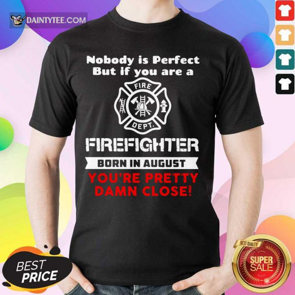Nobody Is Perfect But If You Are A Firefighter Born In August You're Pretty Damn Close Shirt