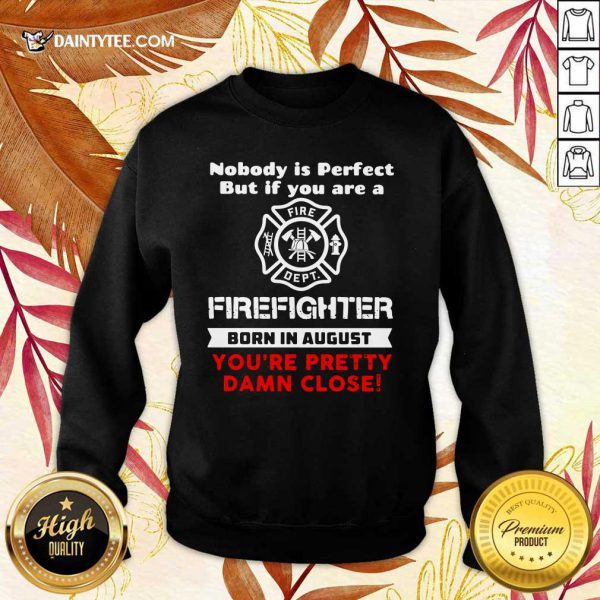 Nobody Is Perfect But If You Are A Firefighter Born In August You're Pretty Damn Close Sweater