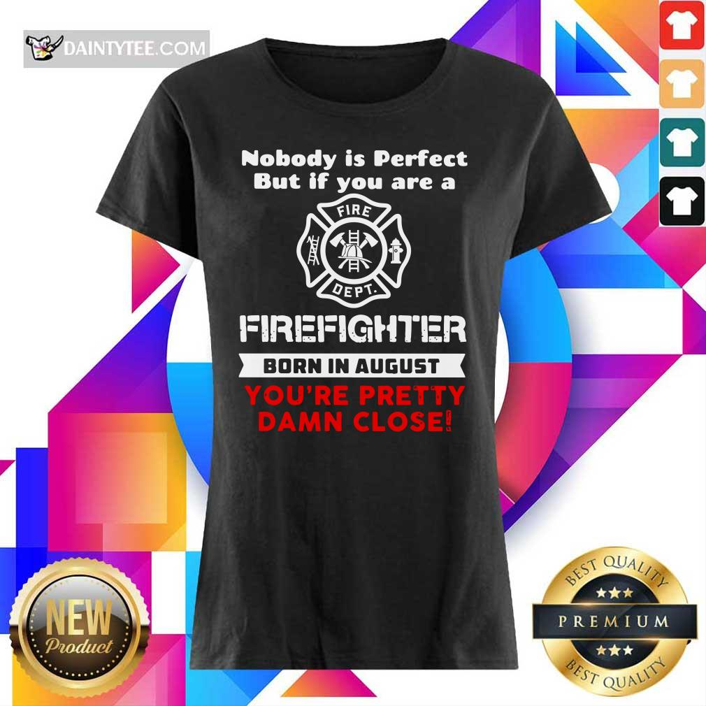 Nobody Is Perfect But If You Are A Firefighter Born In August You're Pretty Damn Close Ladies Tee