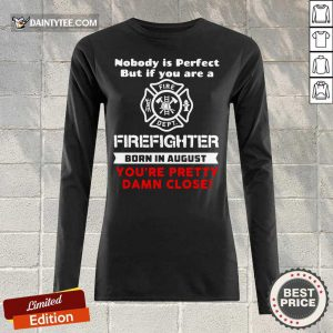 Nobody Is Perfect But If You Are A Firefighter Born In August You're Pretty Damn Close Long-sleeved