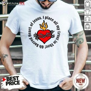Oh Sacred Heart Of Jesus I Place All My Trust In Thee Shirt