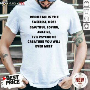 Redhead Is The Sweetest Most Beautiful Loving Amazing Evil Psychotic Creature You Will Ever Meet Shirt